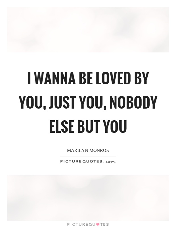 I wanna be loved by you, just you, nobody else but you Picture Quote #1