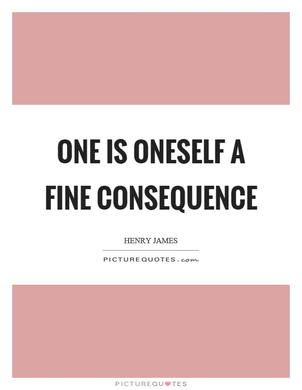 One is oneself a fine consequence Picture Quote #1