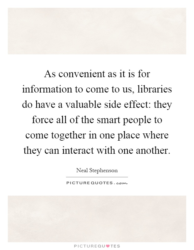 As convenient as it is for information to come to us, libraries do have a valuable side effect: they force all of the smart people to come together in one place where they can interact with one another Picture Quote #1