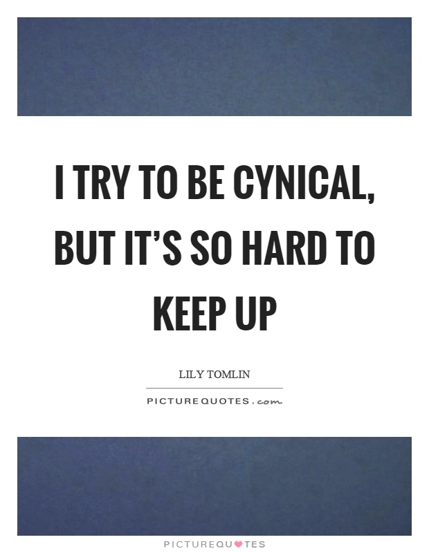 I try to be cynical, but it's so hard to keep up Picture Quote #1