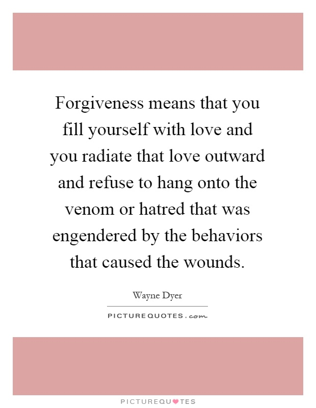 Forgiveness means that you fill yourself with love and you radiate that love outward and refuse to hang onto the venom or hatred that was engendered by the behaviors that caused the wounds Picture Quote #1