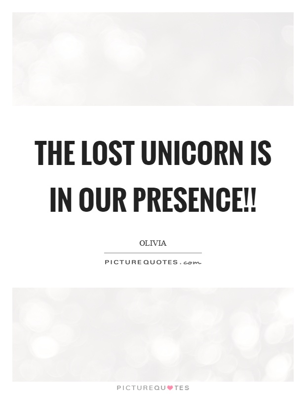 The lost unicorn is in our presence!! Picture Quote #1