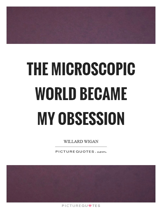 The microscopic world became my obsession Picture Quote #1