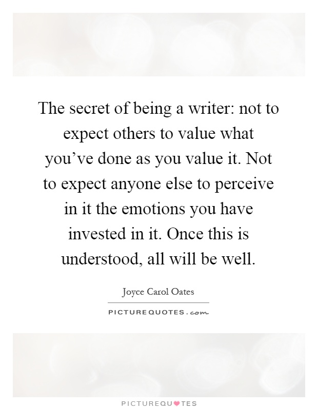 The secret of being a writer: not to expect others to value what you've done as you value it. Not to expect anyone else to perceive in it the emotions you have invested in it. Once this is understood, all will be well Picture Quote #1