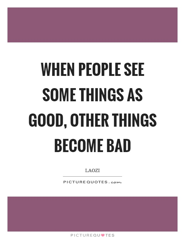 When people see some things as good, other things become bad Picture Quote #1
