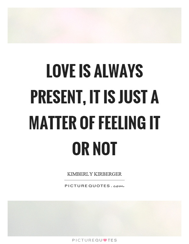 love-is-always-present-it-is-just-a-matter-of-feeling-it-or-not-quote-1.jpg