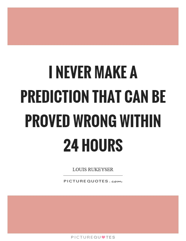 I never make a prediction that can be proved wrong within 24 hours Picture Quote #1