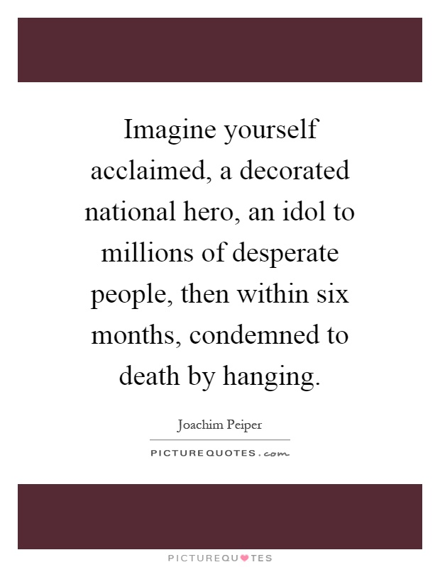 Imagine yourself acclaimed, a decorated national hero, an idol to millions of desperate people, then within six months, condemned to death by hanging Picture Quote #1