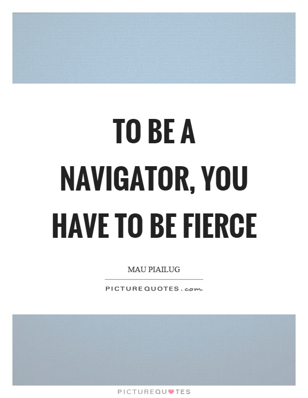 To be a navigator, you have to be fierce Picture Quote #1