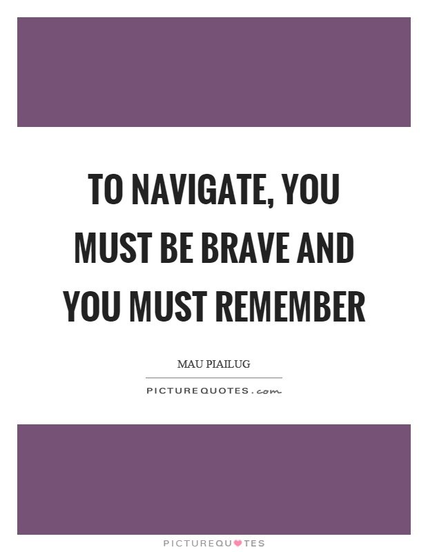 To navigate, you must be brave and you must remember Picture Quote #1