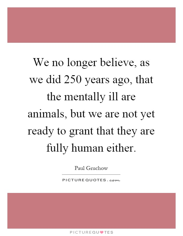 We no longer believe, as we did 250 years ago, that the mentally ill are animals, but we are not yet ready to grant that they are fully human either Picture Quote #1
