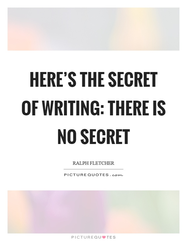 Here's the secret of writing: there is no secret Picture Quote #1