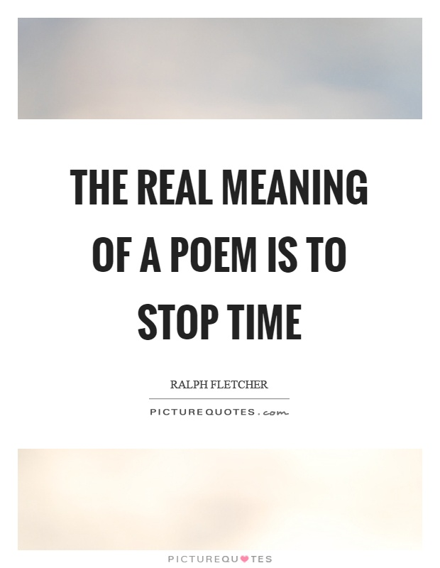 The real meaning of a poem is to stop time Picture Quote #1