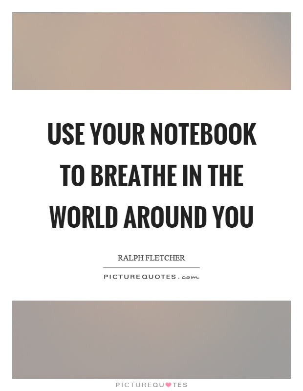 Use your notebook to breathe in the world around you Picture Quote #1