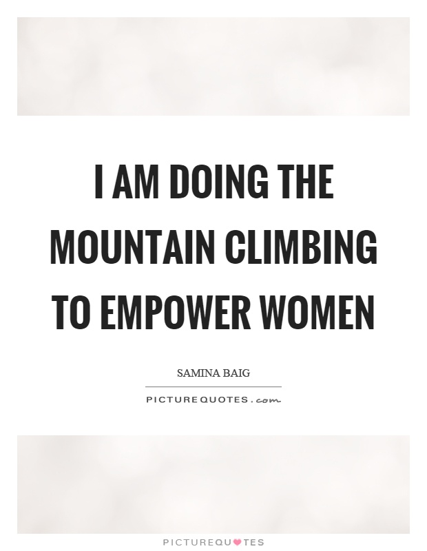 I am doing the mountain climbing to empower women Picture Quote #1