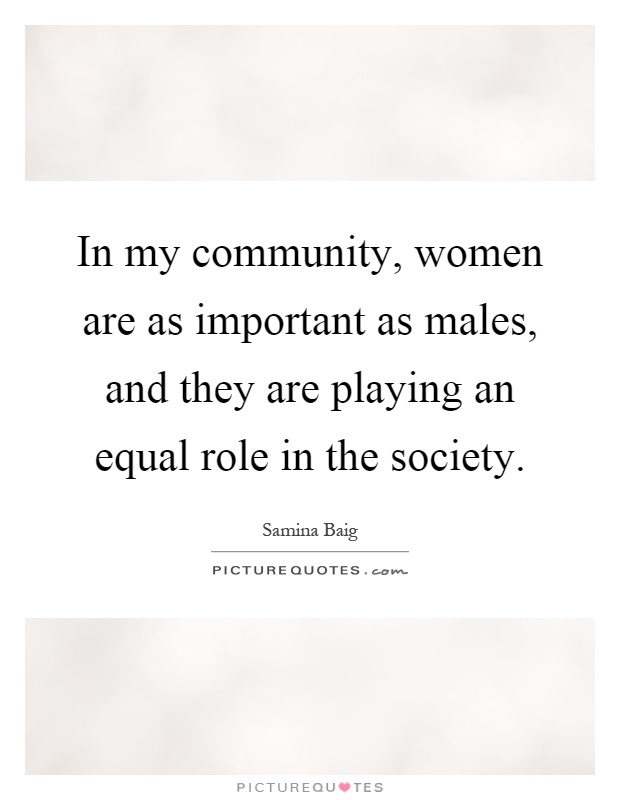 In my community, women are as important as males, and they are playing an equal role in the society Picture Quote #1