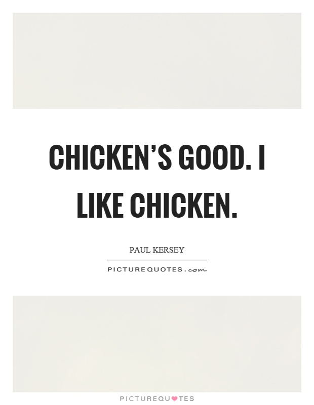 Chicken's good. I like chicken Picture Quote #1