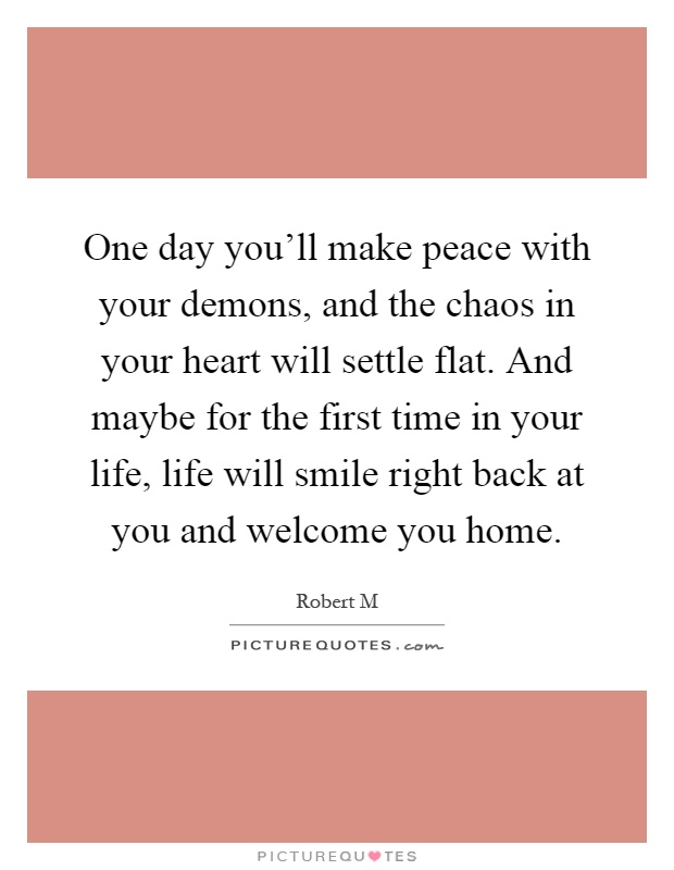 One day you'll make peace with your demons, and the chaos in your heart will settle flat. And maybe for the first time in your life, life will smile right back at you and welcome you home Picture Quote #1