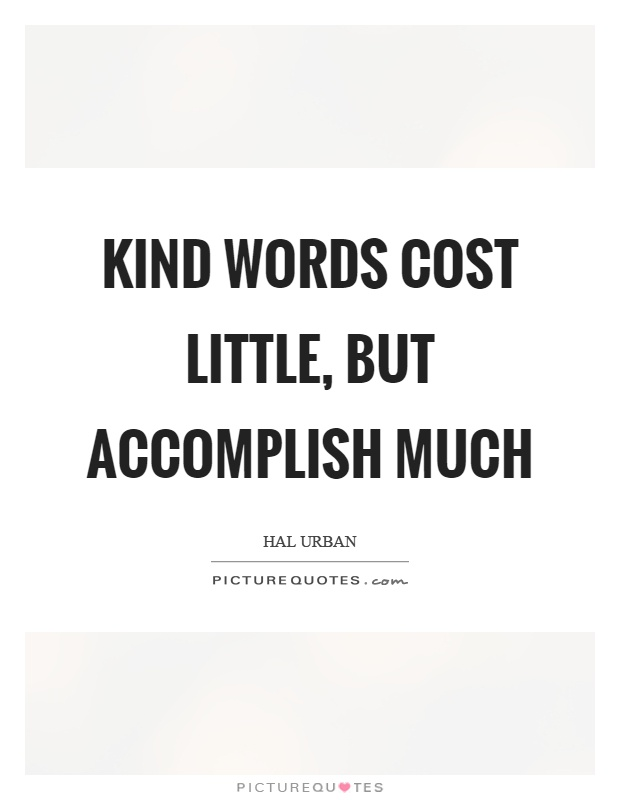 Kind words cost little, but accomplish much Picture Quote #1