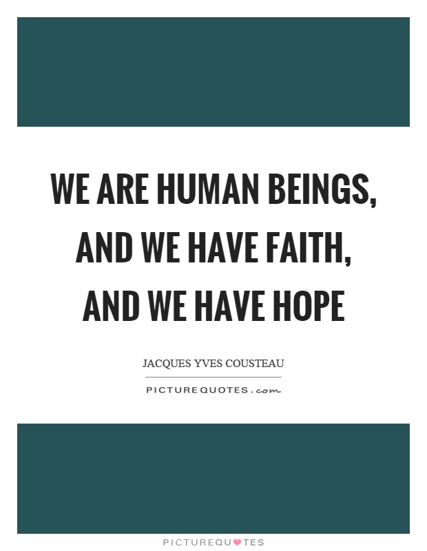 We are human beings, and we have faith, and we have hope Picture Quote #1