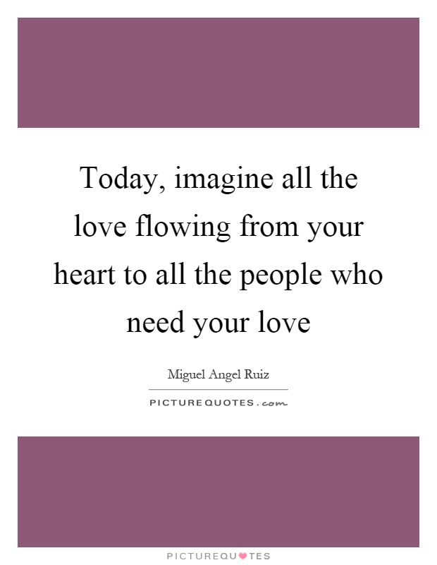 Today, imagine all the love flowing from your heart to all the people who need your love Picture Quote #1
