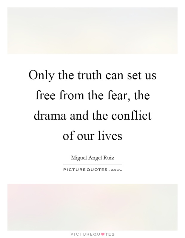 Only the truth can set us free from the fear, the drama and the conflict of our lives Picture Quote #1