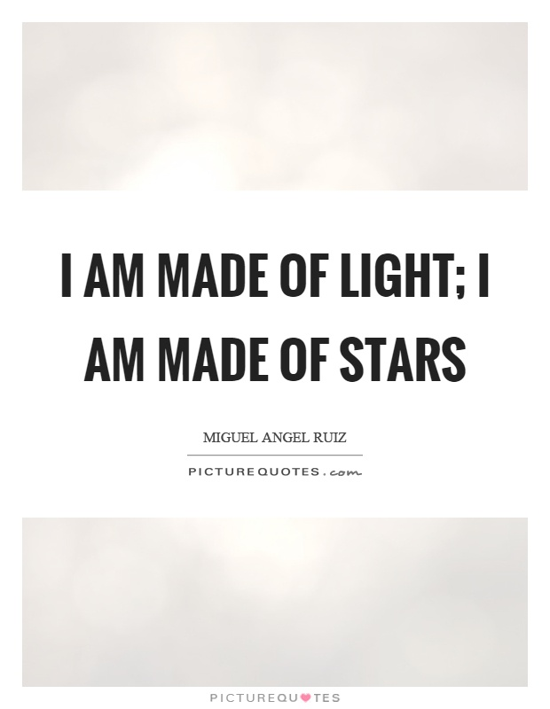 I am made of light; I am made of stars Picture Quote #1