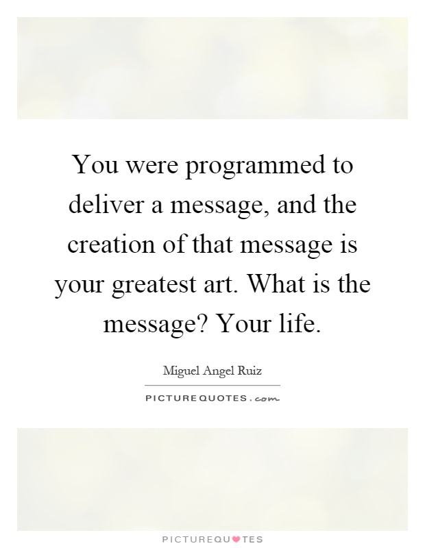 You were programmed to deliver a message, and the creation of that message is your greatest art. What is the message? Your life Picture Quote #1