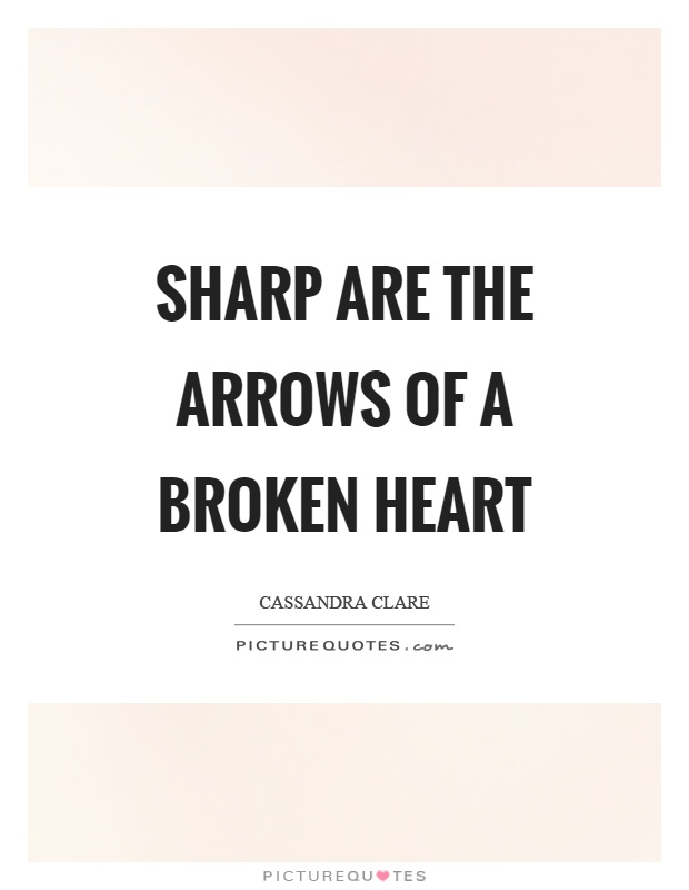 Sharp are the arrows of a broken heart Picture Quote #1