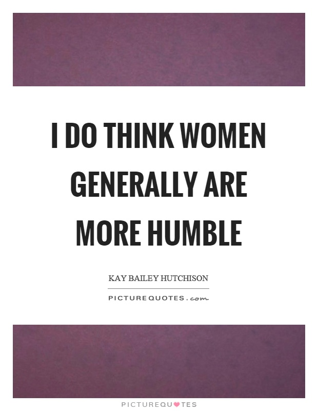I do think women generally are more humble Picture Quote #1