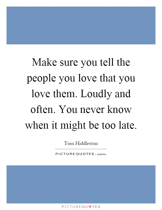 Make sure you tell the people you love that you love them. Loudly and often. You never know when it might be too late Picture Quote #1