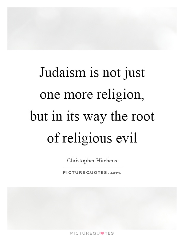Judaism is not just one more religion, but in its way the root of religious evil Picture Quote #1