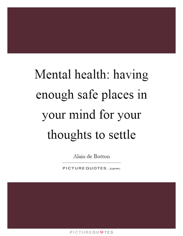 Mental health: having enough safe places in your mind for your thoughts to settle Picture Quote #1