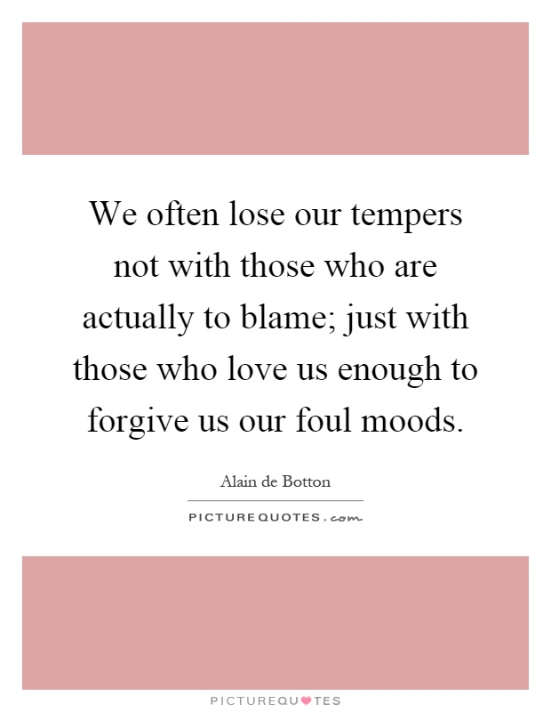 We often lose our tempers not with those who are actually to blame; just with those who love us enough to forgive us our foul moods Picture Quote #1