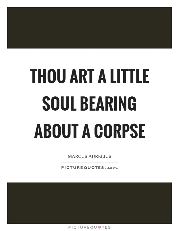 Thou art a little soul bearing about a corpse Picture Quote #1