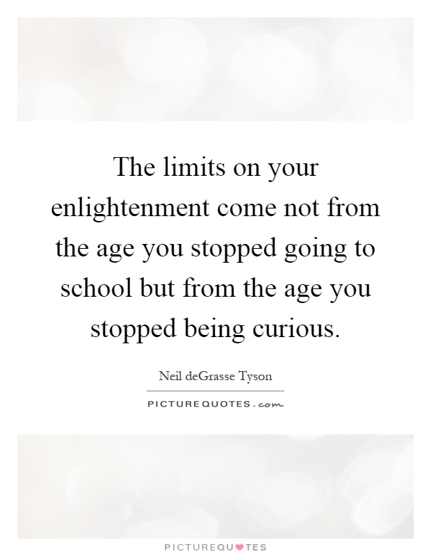 The limits on your enlightenment come not from the age you stopped going to school but from the age you stopped being curious Picture Quote #1