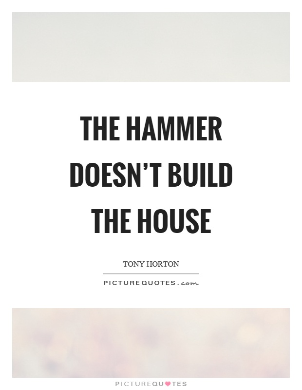 Marvelous The Hammer Doesnu0027t Build The House Picture Quote #1