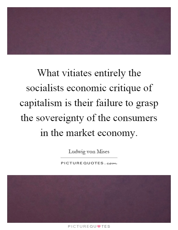 What vitiates entirely the socialists economic critique of capitalism is their failure to grasp the sovereignty of the consumers in the market economy Picture Quote #1