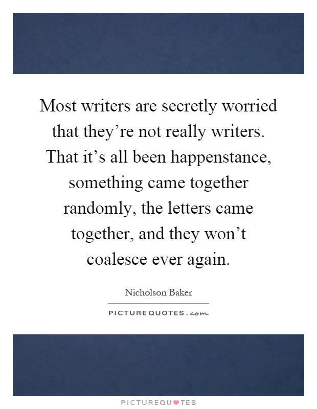 Most writers are secretly worried that they're not really writers. That it's all been happenstance, something came together randomly, the letters came together, and they won't coalesce ever again Picture Quote #1