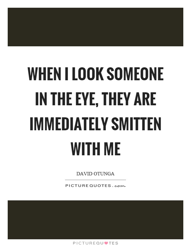 When I look someone in the eye, they are immediately smitten with me Picture Quote #1
