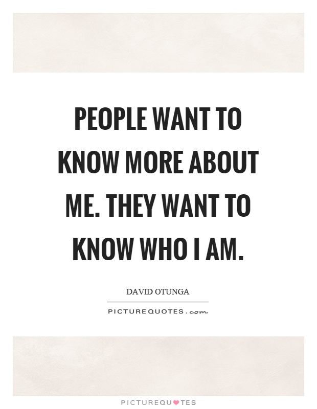 People want to know more about me. They want to know who I am Picture Quote #1