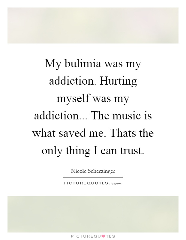 My bulimia was my addiction. Hurting myself was my addiction... The music is what saved me. Thats the only thing I can trust Picture Quote #1