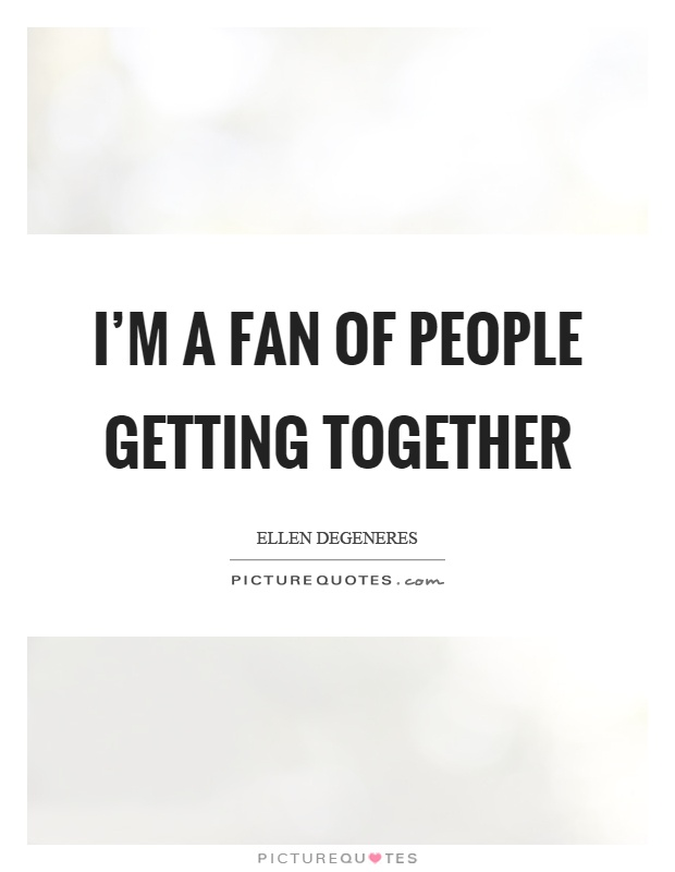 I'm a fan of people getting together Picture Quote #1