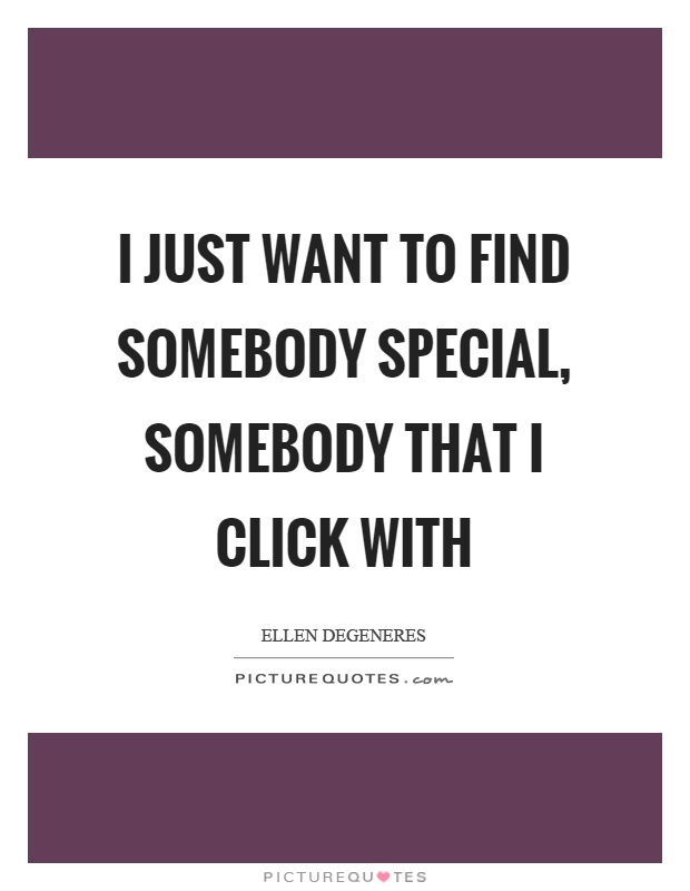 I just want to find somebody special, somebody that I click with Picture Quote #1