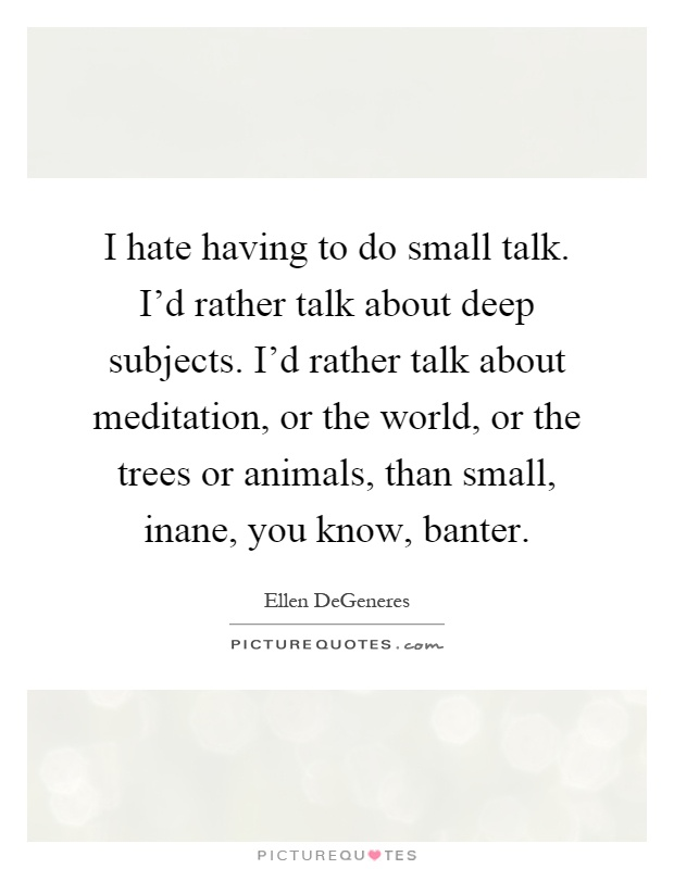 I hate having to do small talk. I'd rather talk about deep subjects. I'd rather talk about meditation, or the world, or the trees or animals, than small, inane, you know, banter Picture Quote #1