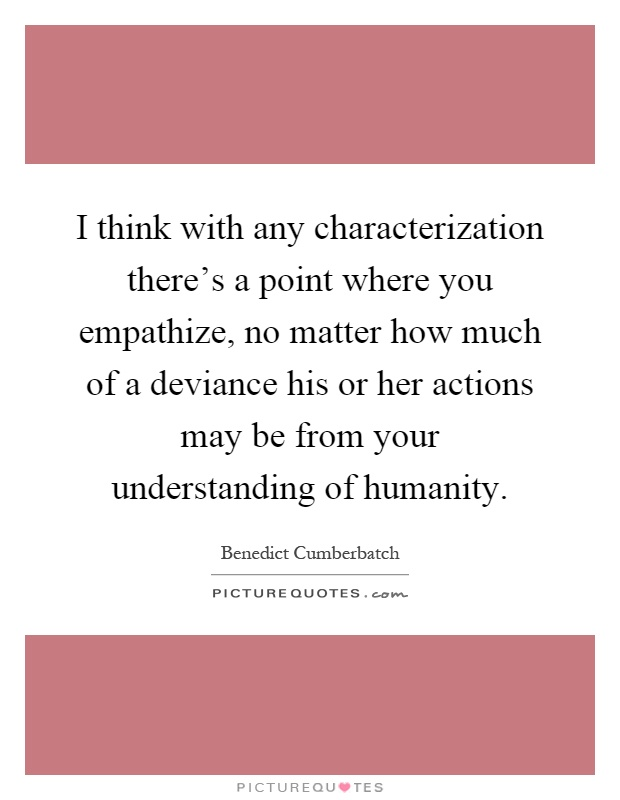 I think with any characterization there's a point where you empathize, no matter how much of a deviance his or her actions may be from your understanding of humanity Picture Quote #1