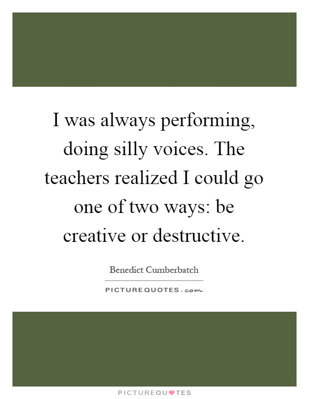 I was always performing, doing silly voices. The teachers realized I could go one of two ways: be creative or destructive Picture Quote #1