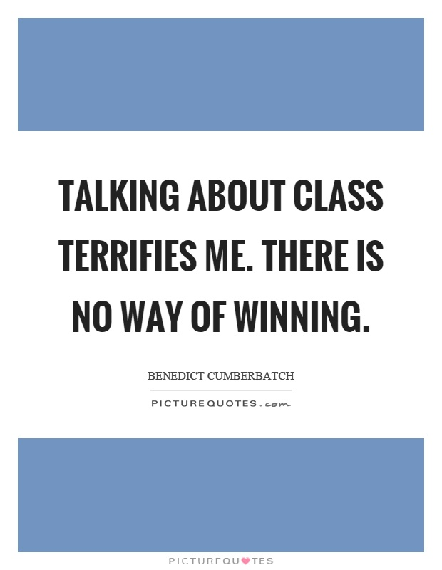 Talking about class terrifies me. There is no way of winning Picture Quote #1