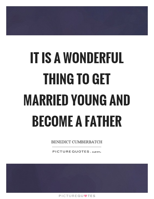 It is a wonderful thing to get married young and become a father Picture Quote #1