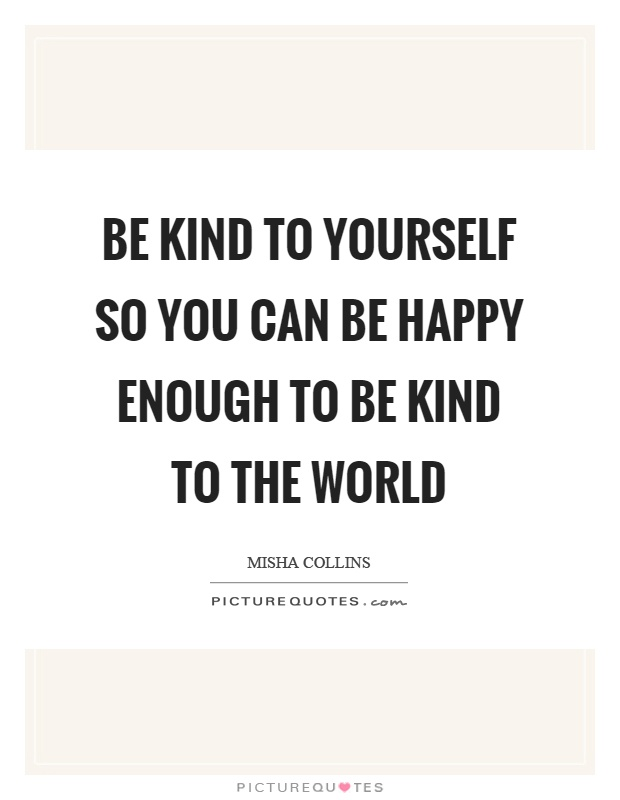 Be kind to yourself so you can be happy enough to be kind to the world Picture Quote #1